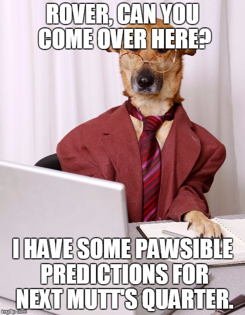 business dog | ROVER, CAN YOU COME OVER HERE? I HAVE SOME PAWSIBLE PREDICTIONS FOR NEXT MUTT'S QUARTER. | image tagged in business dog | made w/ Imgflip meme maker