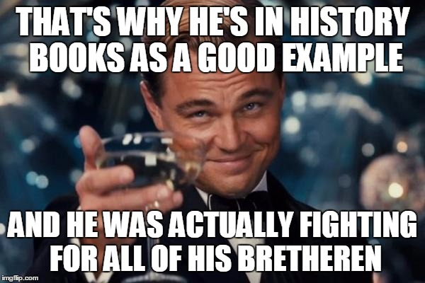 Leonardo Dicaprio Cheers Meme | THAT'S WHY HE'S IN HISTORY BOOKS AS A GOOD EXAMPLE AND HE WAS ACTUALLY FIGHTING FOR ALL OF HIS BRETHEREN | image tagged in memes,leonardo dicaprio cheers | made w/ Imgflip meme maker