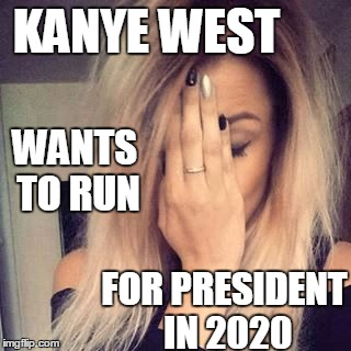 I can't.  I just can't | KANYE WEST FOR PRESIDENT IN 2020 WANTS TO RUN | image tagged in face palm | made w/ Imgflip meme maker