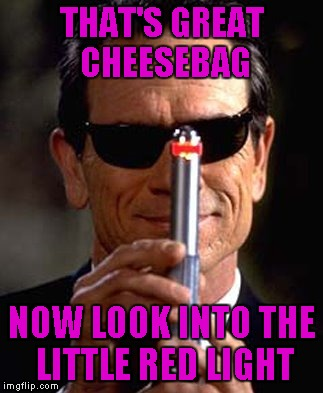 THAT'S GREAT CHEESEBAG NOW LOOK INTO THE LITTLE RED LIGHT | made w/ Imgflip meme maker