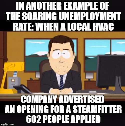Use someone's USERNAME in your meme weekend! Friday - Sun Nov 11-12-13.-Steamfitter 602 | IN ANOTHER EXAMPLE OF THE SOARING UNEMPLOYMENT RATE: WHEN A LOCAL HVAC COMPANY ADVERTISED AN OPENING FOR A STEAMFITTER 602 PEOPLE APPLIED | image tagged in news anchor,memes,steamfitter 602,economy,unemployment,southpark | made w/ Imgflip meme maker