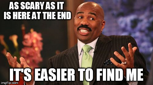 Steve Harvey Meme | AS SCARY AS IT IS HERE AT THE END IT'S EASIER TO FIND ME | image tagged in memes,steve harvey | made w/ Imgflip meme maker