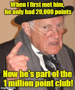 Back In My Day Meme | When I first met him, he only had 20,000 points Now he's part of the 1 million point club! | image tagged in memes,back in my day | made w/ Imgflip meme maker
