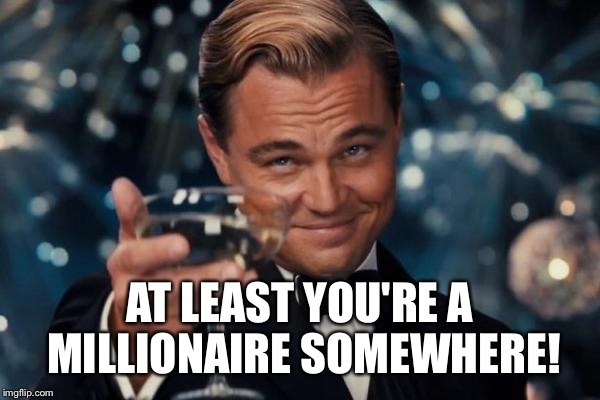 Leonardo Dicaprio Cheers Meme | AT LEAST YOU'RE A MILLIONAIRE SOMEWHERE! | image tagged in memes,leonardo dicaprio cheers | made w/ Imgflip meme maker