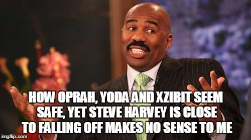 Steve Harvey Meme | HOW OPRAH, YODA AND XZIBIT SEEM SAFE, YET STEVE HARVEY IS CLOSE TO FALLING OFF MAKES NO SENSE TO ME | image tagged in memes,steve harvey | made w/ Imgflip meme maker