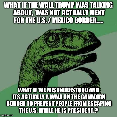 Philosoraptor Meme | WHAT IF THE WALL TRUMP WAS TALKING ABOUT,  WAS NOT ACTUALLY MENT FOR THE U.S. / MEXICO BORDER..... WHAT IF WE MISUNDERSTOOD AND ITS ACTUALLY | image tagged in memes,philosoraptor | made w/ Imgflip meme maker