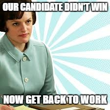 Peggy Olson Mad Men | OUR CANDIDATE DIDN'T WIN NOW GET BACK TO WORK | image tagged in peggy olson mad men | made w/ Imgflip meme maker