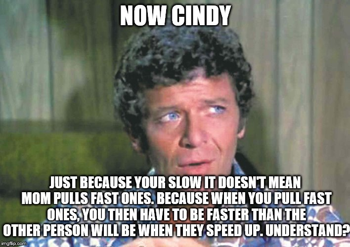 NOW CINDY JUST BECAUSE YOUR SLOW IT DOESN'T MEAN MOM PULLS FAST ONES. BECAUSE WHEN YOU PULL FAST ONES, YOU THEN HAVE TO BE FASTER THAN THE O | made w/ Imgflip meme maker