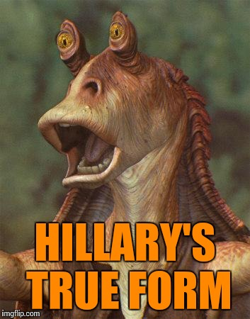 Hillary's face when she lost! |  HILLARY'S TRUE FORM | image tagged in star wars jar jar binks | made w/ Imgflip meme maker