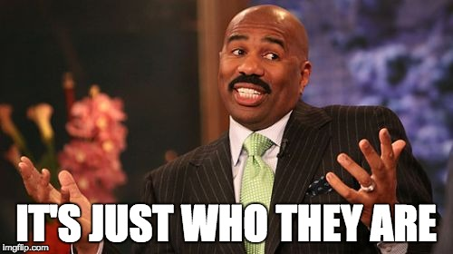 Steve Harvey Meme | IT'S JUST WHO THEY ARE | image tagged in memes,steve harvey | made w/ Imgflip meme maker