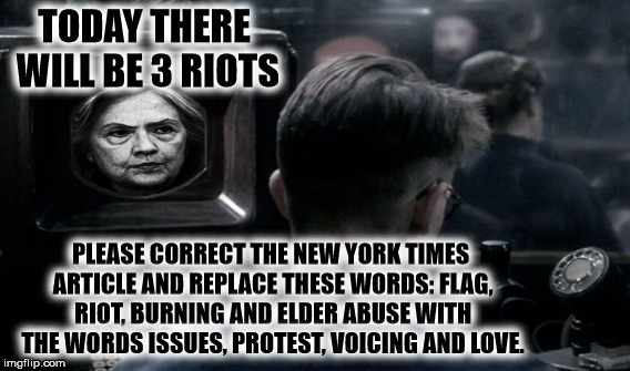 TODAY THERE WILL BE 3 RIOTS PLEASE CORRECT THE NEW YORK TIMES ARTICLE AND REPLACE THESE WORDS: FLAG, RIOT, BURNING AND ELDER ABUSE WITH THE  | made w/ Imgflip meme maker
