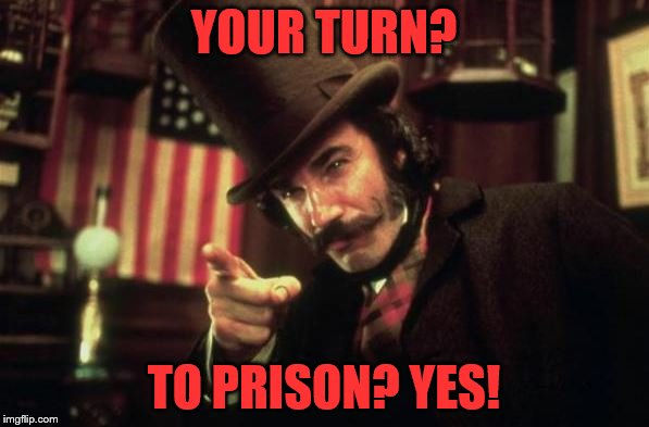 Gangs of new york Butcher | YOUR TURN? TO PRISON? YES! | image tagged in gangs of new york butcher | made w/ Imgflip meme maker