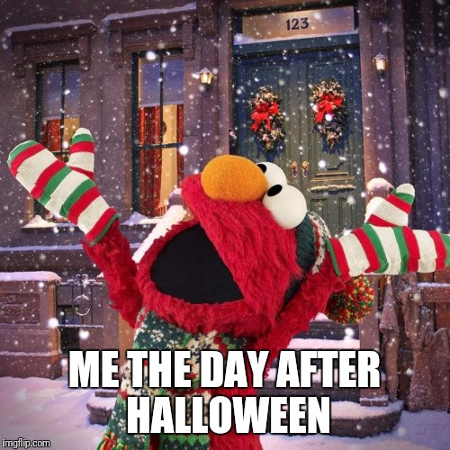 seasonsgreeting sesame street | ME THE DAY AFTER HALLOWEEN | image tagged in seasonsgreeting sesame street,christmas,halloween,elmo | made w/ Imgflip meme maker