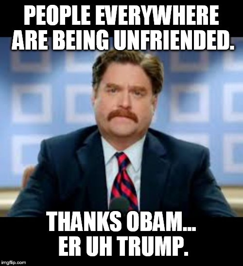 PEOPLE EVERYWHERE ARE BEING UNFRIENDED. THANKS OBAM... ER UH TRUMP. | image tagged in unfriended | made w/ Imgflip meme maker