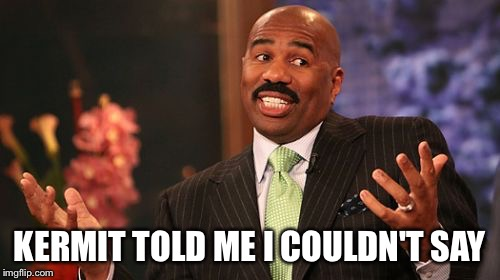 Steve Harvey Meme | KERMIT TOLD ME I COULDN'T SAY | image tagged in memes,steve harvey | made w/ Imgflip meme maker