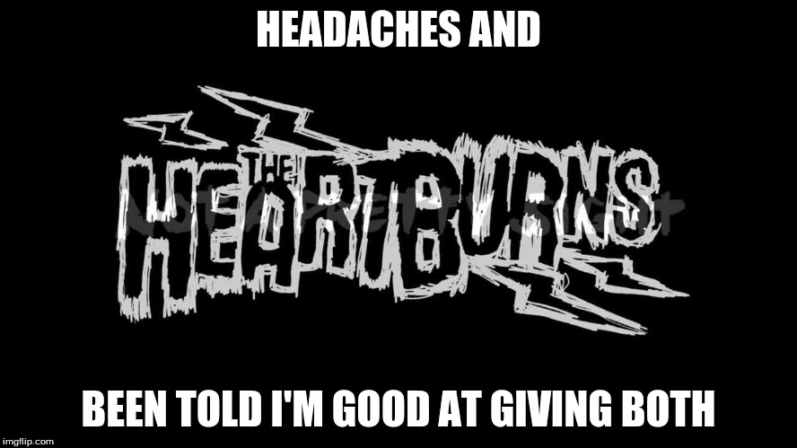 HEADACHES AND BEEN TOLD I'M GOOD AT GIVING BOTH | made w/ Imgflip meme maker