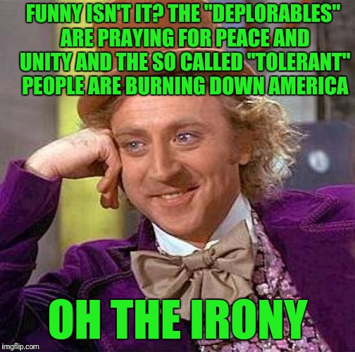"Creepy Condescending Wonka Meme | FUNNY ISN'T IT? THE ""DEPLORABLES"" ARE PRAYING FOR PEACE AND UNITY AND THE SO CALLED ""TOLERANT"" PEOPLE ARE BURNING DOWN AMERICA OH THE IRONY 