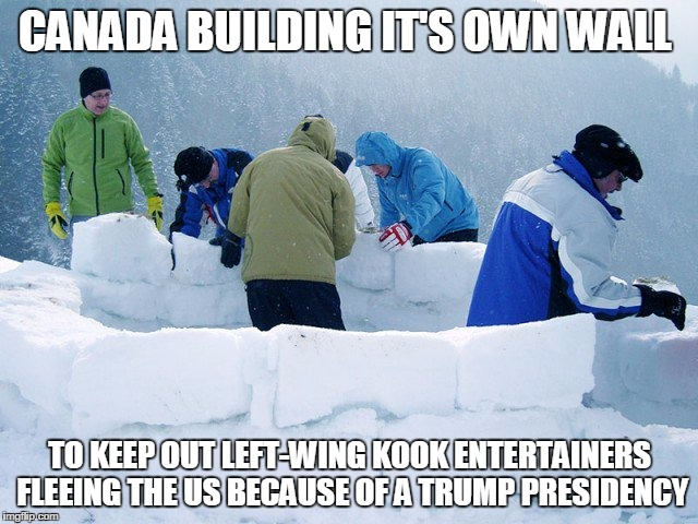 CANADA BUILDING IT'S OWN WALL TO KEEP OUT LEFT-WING KOOK ENTERTAINERS FLEEING THE US BECAUSE OF A TRUMP PRESIDENCY | image tagged in canada | made w/ Imgflip meme maker