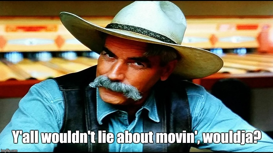 Sam Elliott Questioning | Y'all wouldn't lie about movin', wouldja? | image tagged in memes,funny,sam elliott cowboy | made w/ Imgflip meme maker