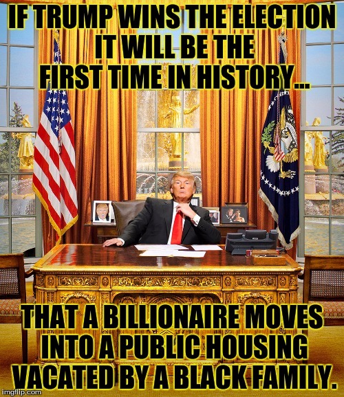 TRUMP TO GOP | IF TRUMP WINS THE ELECTION IT WILL BE THE FIRST TIME IN HISTORY... THAT A BILLIONAIRE MOVES INTO A PUBLIC HOUSING VACATED BY A BLACK FAMILY. | image tagged in trump to gop | made w/ Imgflip meme maker