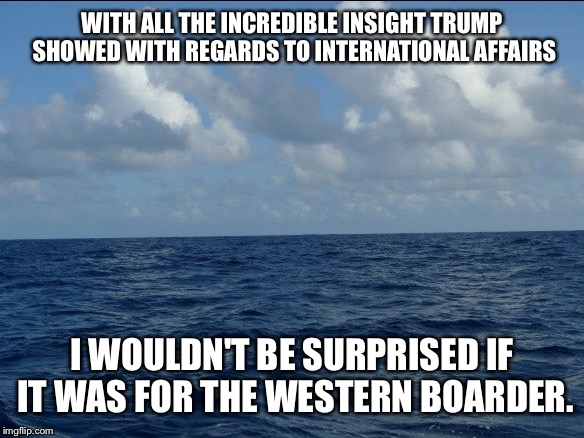 WITH ALL THE INCREDIBLE INSIGHT TRUMP SHOWED WITH REGARDS TO INTERNATIONAL AFFAIRS I WOULDN'T BE SURPRISED IF IT WAS FOR THE WESTERN BOARDER | made w/ Imgflip meme maker