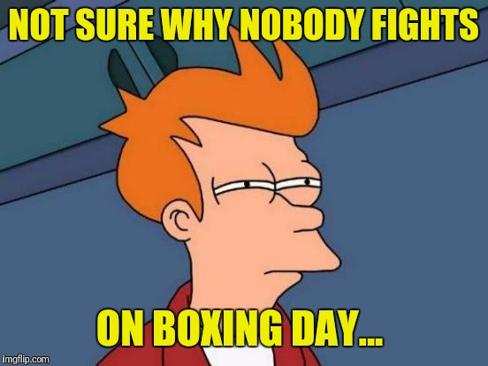 Futurama Fry Meme | NOT SURE WHY NOBODY FIGHTS ON BOXING DAY... | image tagged in memes,futurama fry | made w/ Imgflip meme maker