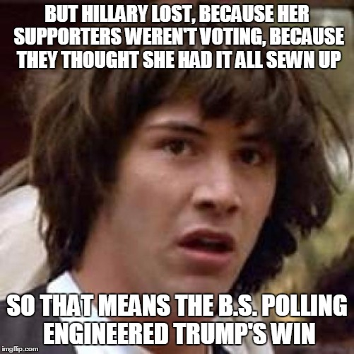 Conspiracy Keanu Meme | BUT HILLARY LOST, BECAUSE HER SUPPORTERS WEREN'T VOTING, BECAUSE THEY THOUGHT SHE HAD IT ALL SEWN UP SO THAT MEANS THE B.S. POLLING ENGINEER | image tagged in memes,conspiracy keanu | made w/ Imgflip meme maker