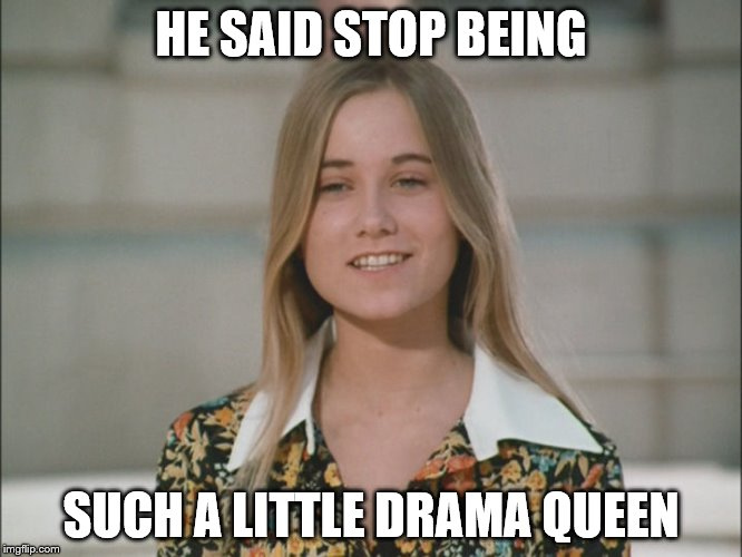 HE SAID STOP BEING SUCH A LITTLE DRAMA QUEEN | made w/ Imgflip meme maker