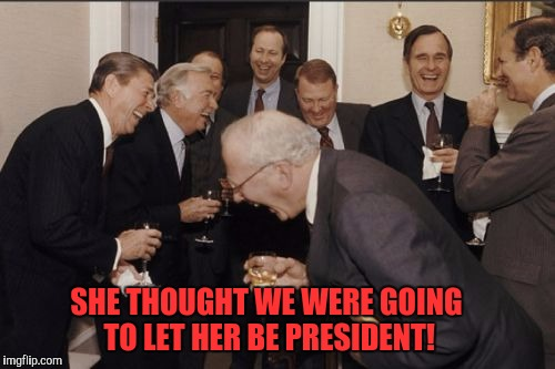 Whah whah whaaaaah | SHE THOUGHT WE WERE GOING TO LET HER BE PRESIDENT! | image tagged in memes,laughing men in suits | made w/ Imgflip meme maker