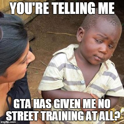 Third World Skeptical Kid Meme | YOU'RE TELLING ME GTA HAS GIVEN ME NO STREET TRAINING AT ALL? | image tagged in memes,third world skeptical kid | made w/ Imgflip meme maker