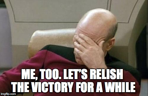 Captain Picard Facepalm Meme | ME, TOO. LET'S RELISH THE VICTORY FOR A WHILE | image tagged in memes,captain picard facepalm | made w/ Imgflip meme maker