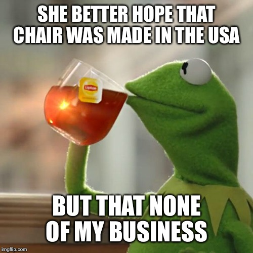 But Thats None Of My Business Meme | SHE BETTER HOPE THAT CHAIR WAS MADE IN THE USA BUT THAT NONE OF MY BUSINESS | image tagged in memes,but thats none of my business,kermit the frog | made w/ Imgflip meme maker