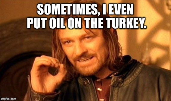 One Does Not Simply Meme | SOMETIMES, I EVEN PUT OIL ON THE TURKEY. | image tagged in memes,one does not simply | made w/ Imgflip meme maker