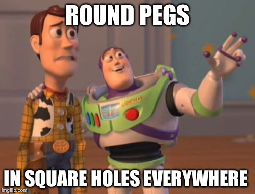 X, X Everywhere Meme | ROUND PEGS IN SQUARE HOLES EVERYWHERE | image tagged in memes,x,x everywhere,x x everywhere | made w/ Imgflip meme maker