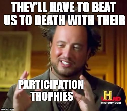 Ancient Aliens Meme | THEY'LL HAVE TO BEAT US TO DEATH WITH THEIR PARTICIPATION TROPHIES | image tagged in memes,ancient aliens | made w/ Imgflip meme maker