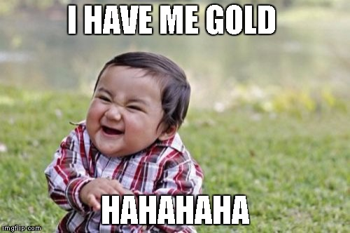 Evil Toddler Meme | I HAVE ME GOLD HAHAHAHA | image tagged in memes,evil toddler | made w/ Imgflip meme maker