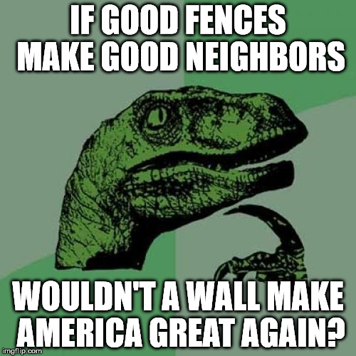 Build That Wall | IF GOOD FENCES MAKE GOOD NEIGHBORS WOULDN'T A WALL MAKE AMERICA GREAT AGAIN? | image tagged in memes,philosoraptor,fences,neighbors | made w/ Imgflip meme maker
