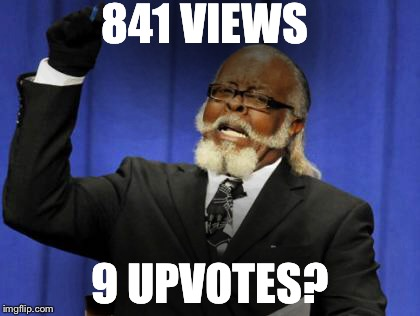 Too Damn High Meme | 841 VIEWS 9 UPVOTES? | image tagged in memes,too damn high | made w/ Imgflip meme maker