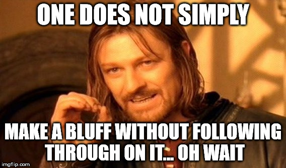One Does Not Simply Meme | ONE DOES NOT SIMPLY MAKE A BLUFF WITHOUT FOLLOWING THROUGH ON IT... OH WAIT | image tagged in memes,one does not simply | made w/ Imgflip meme maker