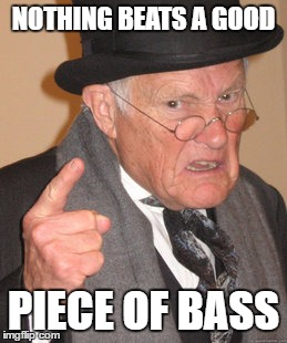 Back In My Day Meme | NOTHING BEATS A GOOD PIECE OF BASS | image tagged in memes,back in my day | made w/ Imgflip meme maker