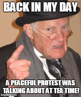 Back In My Day Meme | BACK IN MY DAY A PEACEFUL PROTEST WAS TALKING ABOUT AT TEA TIME! | image tagged in memes,back in my day | made w/ Imgflip meme maker