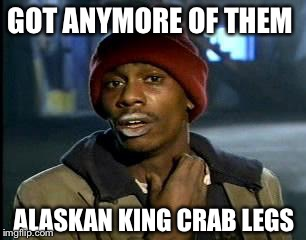 Y'all Got Any More Of That Meme | GOT ANYMORE OF THEM ALASKAN KING CRAB LEGS | image tagged in memes,yall got any more of | made w/ Imgflip meme maker