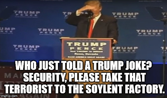 WHO JUST TOLD A TRUMP JOKE? SECURITY, PLEASE TAKE THAT TERRORIST TO THE SOYLENT FACTORY. | made w/ Imgflip meme maker