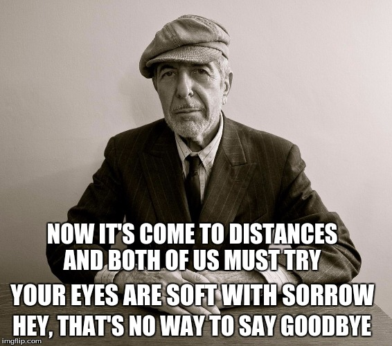 goodby leonard | NOW IT'S COME TO DISTANCES AND BOTH OF US MUST TRY HEY, THAT'S NO WAY TO SAY GOODBYE YOUR EYES ARE SOFT WITH SORROW | image tagged in leonard cohen,rip leonard | made w/ Imgflip meme maker