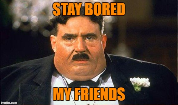 STAY BORED MY FRIENDS | made w/ Imgflip meme maker