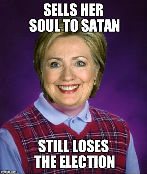 Horrible Luck Hillary | SELLS HER SOUL TO SATAN STILL LOSES THE ELECTION | image tagged in horrible luck hillary | made w/ Imgflip meme maker