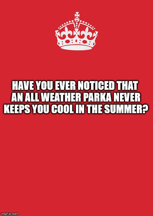 Keep Calm And Carry On Red Meme |  HAVE YOU EVER NOTICED THAT AN ALL WEATHER PARKA NEVER KEEPS YOU COOL IN THE SUMMER? | image tagged in memes,keep calm and carry on red | made w/ Imgflip meme maker