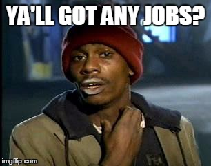 Y'all Got Any More Of That Meme | YA'LL GOT ANY JOBS? | image tagged in memes,yall got any more of | made w/ Imgflip meme maker