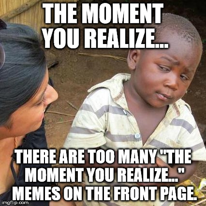 "Third World Skeptical Kid |  THE MOMENT YOU REALIZE... THERE ARE TOO MANY ""THE MOMENT YOU REALIZE..."" MEMES ON THE FRONT PAGE. 