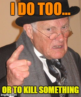 Back In My Day Meme | I DO TOO... OR TO KILL SOMETHING | image tagged in memes,back in my day | made w/ Imgflip meme maker